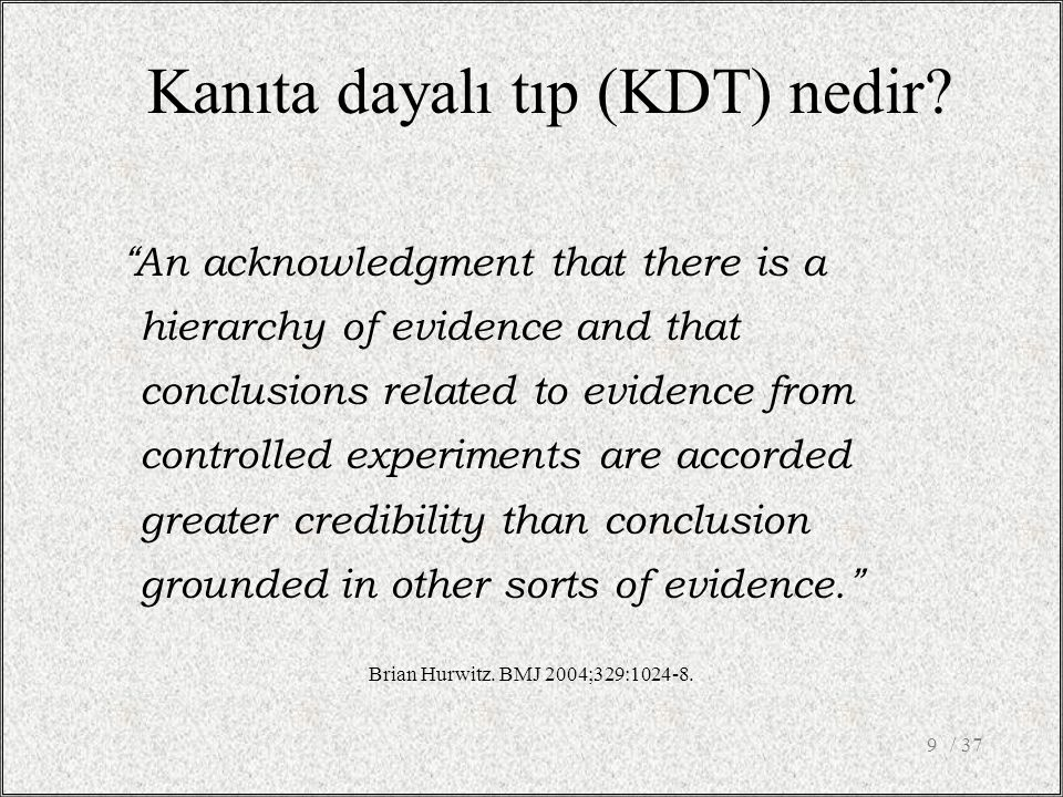 """Kanıta dayalı tıp (KDT) nedir? """"An acknowledgment that there is a hierarchy of evidence and that conclusions related to evidence from controlled exper"""