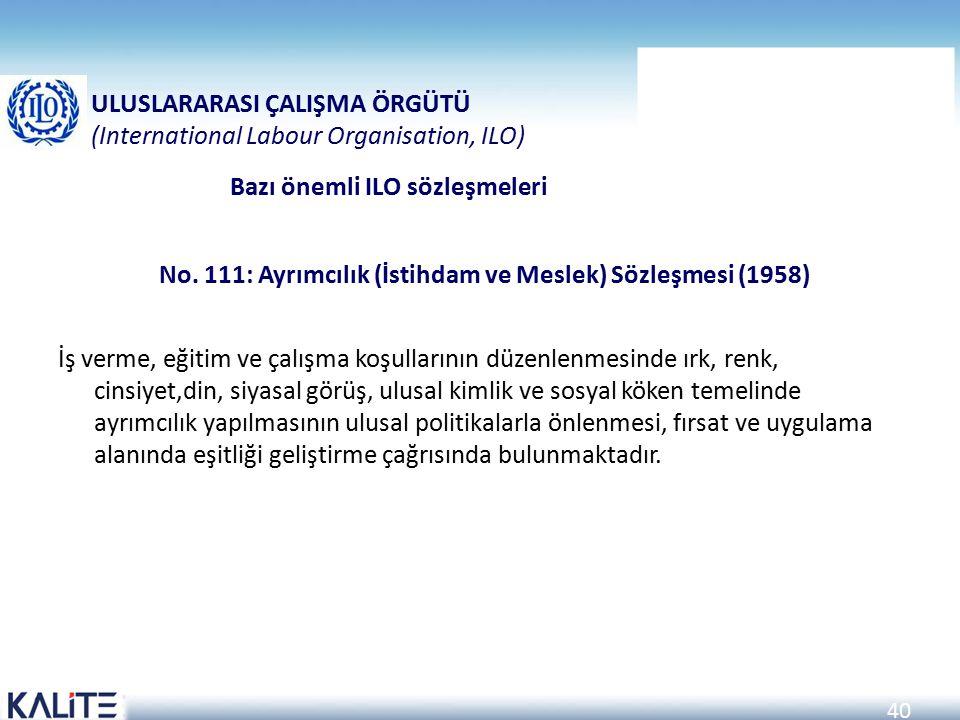 40 No. 111: Ayrımcılık (İstihdam ve Meslek) Sözleşmesi (1958) İş verme, eğitim ve çalışma koşullarının düzenlenmesinde ırk, renk, cinsiyet,din, siyasa