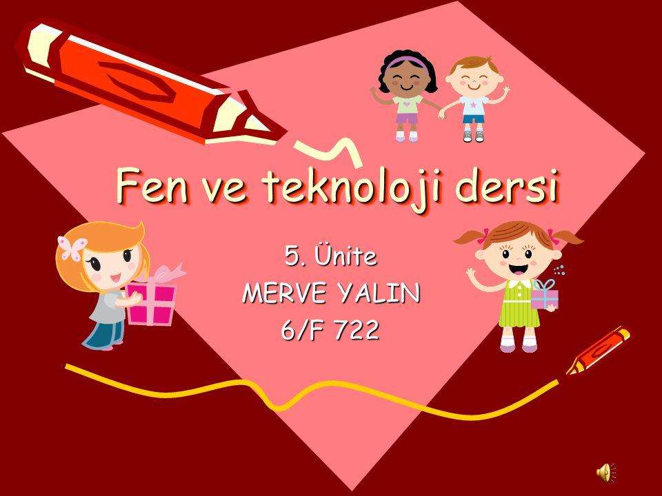 Fen ve teknoloji dersi 5. Ünite MERVE YALIN 6/F 722