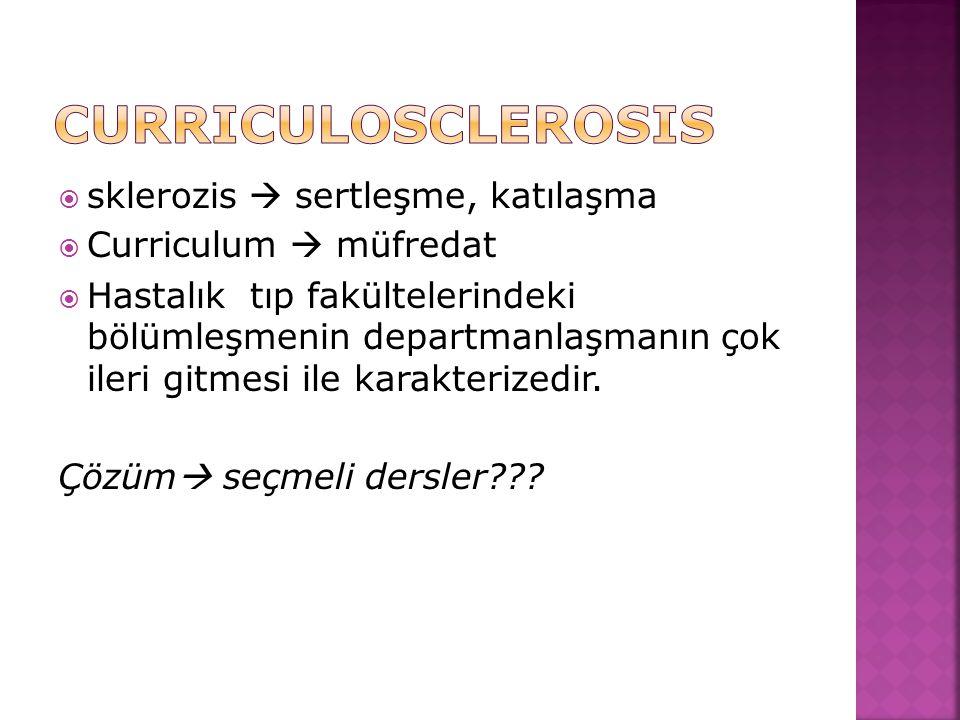  sklerozis  sertleşme, katılaşma  Curriculum  müfredat  Hastalık tıp fakültelerindeki bölümleşmenin departmanlaşmanın çok ileri gitmesi ile karak
