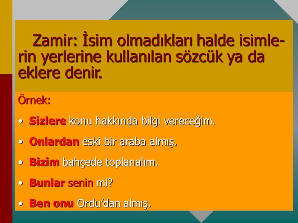 Zamir: İsim olmadıkları halde isimle- rin yerlerine kullanılan sözcük ya da eklere denir.