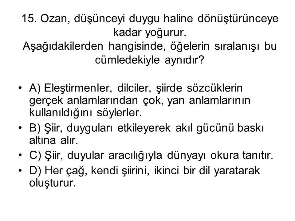15. Ozan, düşünceyi duygu haline dönüştürünceye kadar yoğurur. Aşağıdakilerden hangisinde, öğelerin sıralanışı bu cümledekiyle aynıdır? A) Eleştirmenl
