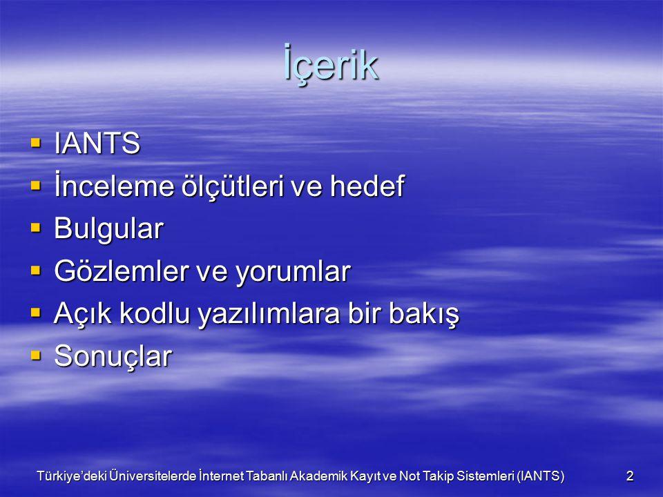 Türkiye'deki Üniversitelerde İnternet Tabanlı Akademik Kayıt ve Not Takip Sistemleri (IANTS) 3 IANTS  Üniversite öğrenci işleri otomasyonları ihtiyacın sürekli değişebildiği, yeni ihtiyaçların ortaya çıktığı sürekli gelişen, değişen dinamik sistemlerdir  Öğrenciler için çevrimiçi kayıt iyi bir üniversite sitesinde olması gerek bir özelliktir  Önceki incelemeler yetersiz kalmıştır  Yükseköğretimimiz bugün 53'ü devlet, 23'ü vakıf olmak üzere 76 üniversite, 67.880 öğretim elemanı ve 1.607.388 öğrenciye ulaşmıştır