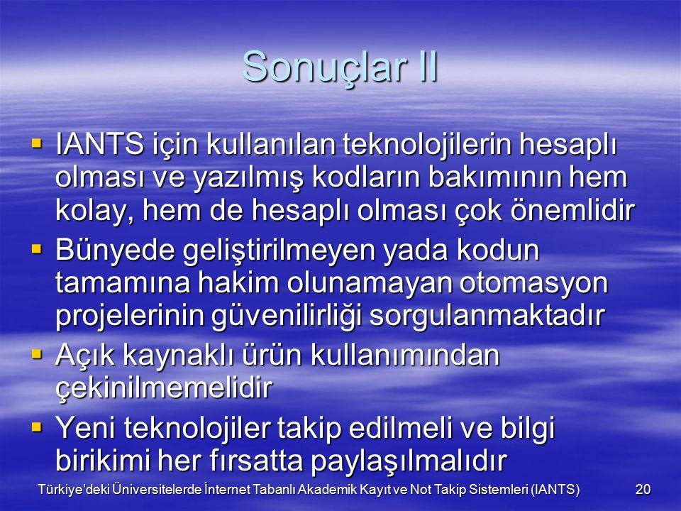 Türkiye'deki Üniversitelerde İnternet Tabanlı Akademik Kayıt ve Not Takip Sistemleri (IANTS) 20 Sonuçlar II  IANTS için kullanılan teknolojilerin hesaplı olması ve yazılmış kodların bakımının hem kolay, hem de hesaplı olması çok önemlidir  Bünyede geliştirilmeyen yada kodun tamamına hakim olunamayan otomasyon projelerinin güvenilirliği sorgulanmaktadır  Açık kaynaklı ürün kullanımından çekinilmemelidir  Yeni teknolojiler takip edilmeli ve bilgi birikimi her fırsatta paylaşılmalıdır