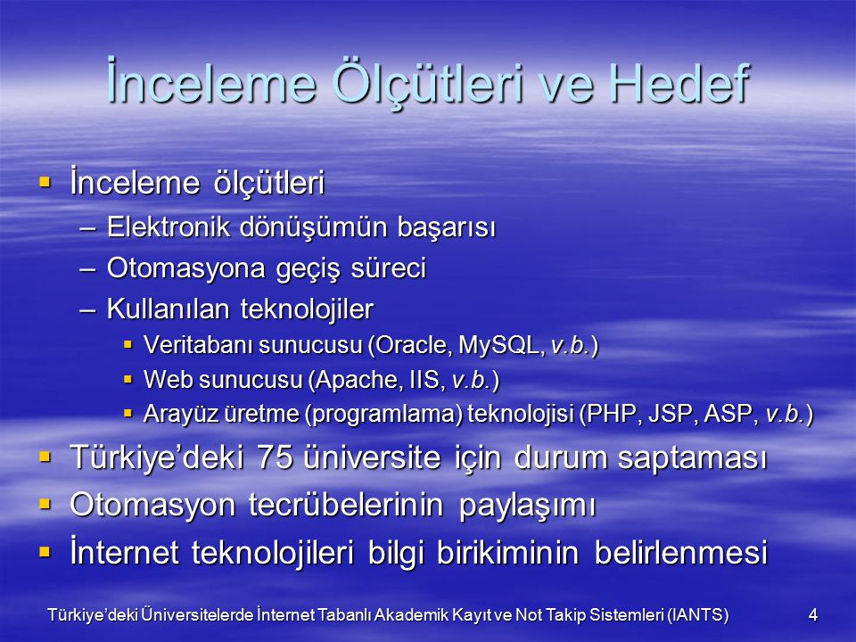 Türkiye'deki Üniversitelerde İnternet Tabanlı Akademik Kayıt ve Not Takip Sistemleri (IANTS) 4 İnceleme Ölçütleri ve Hedef  İnceleme ölçütleri –Elektronik dönüşümün başarısı –Otomasyona geçiş süreci –Kullanılan teknolojiler  Veritabanı sunucusu (Oracle, MySQL, v.b.)  Web sunucusu (Apache, IIS, v.b.)  Arayüz üretme (programlama) teknolojisi (PHP, JSP, ASP, v.b.)  Türkiye'deki 75 üniversite için durum saptaması  Otomasyon tecrübelerinin paylaşımı  İnternet teknolojileri bilgi birikiminin belirlenmesi