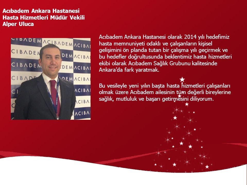 Acıbadem Ankara Hastanesi olarak 2014 yılı hedefimiz hasta memnuniyeti odaklı ve çalışanların kişisel gelişimini ön planda tutan bir çalışma yılı geçi