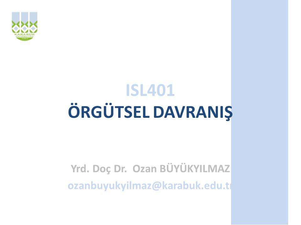 ISL401 ÖRGÜTSEL DAVRANIŞ Yrd. Doç Dr. Ozan BÜYÜKYILMAZ ozanbuyukyilmaz@karabuk.edu.tr