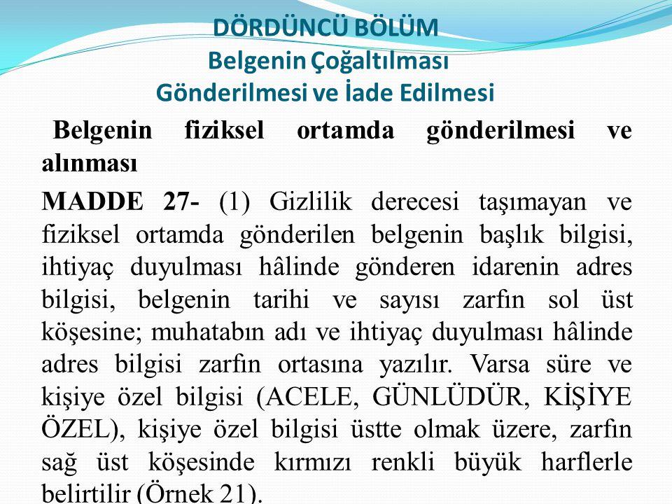 DÖRDÜNCÜ BÖLÜM Belgenin Çoğaltılması Gönderilmesi ve İade Edilmesi Belgenin fiziksel ortamda gönderilmesi ve alınması MADDE 27- (1) Gizlilik derecesi