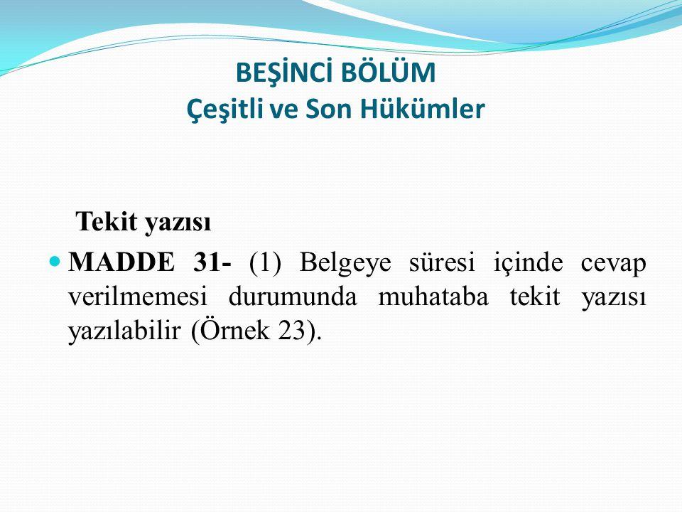 BEŞİNCİ BÖLÜM Çeşitli ve Son Hükümler Tekit yazısı MADDE 31- (1) Belgeye süresi içinde cevap verilmemesi durumunda muhataba tekit yazısı yazılabilir (