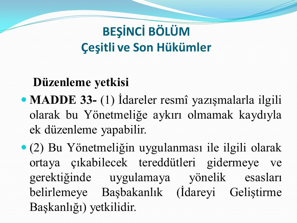 BEŞİNCİ BÖLÜM Çeşitli ve Son Hükümler Düzenleme yetkisi MADDE 33- (1) İdareler resmî yazışmalarla ilgili olarak bu Yönetmeliğe aykırı olmamak kaydıyla