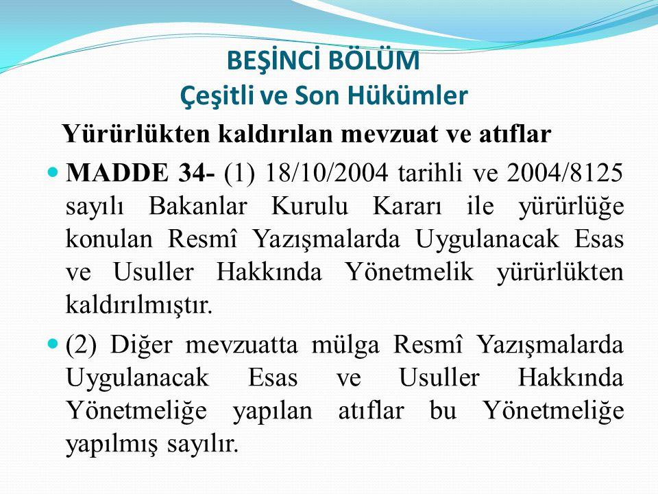 BEŞİNCİ BÖLÜM Çeşitli ve Son Hükümler Yürürlükten kaldırılan mevzuat ve atıflar MADDE 34- (1) 18/10/2004 tarihli ve 2004/8125 sayılı Bakanlar Kurulu K
