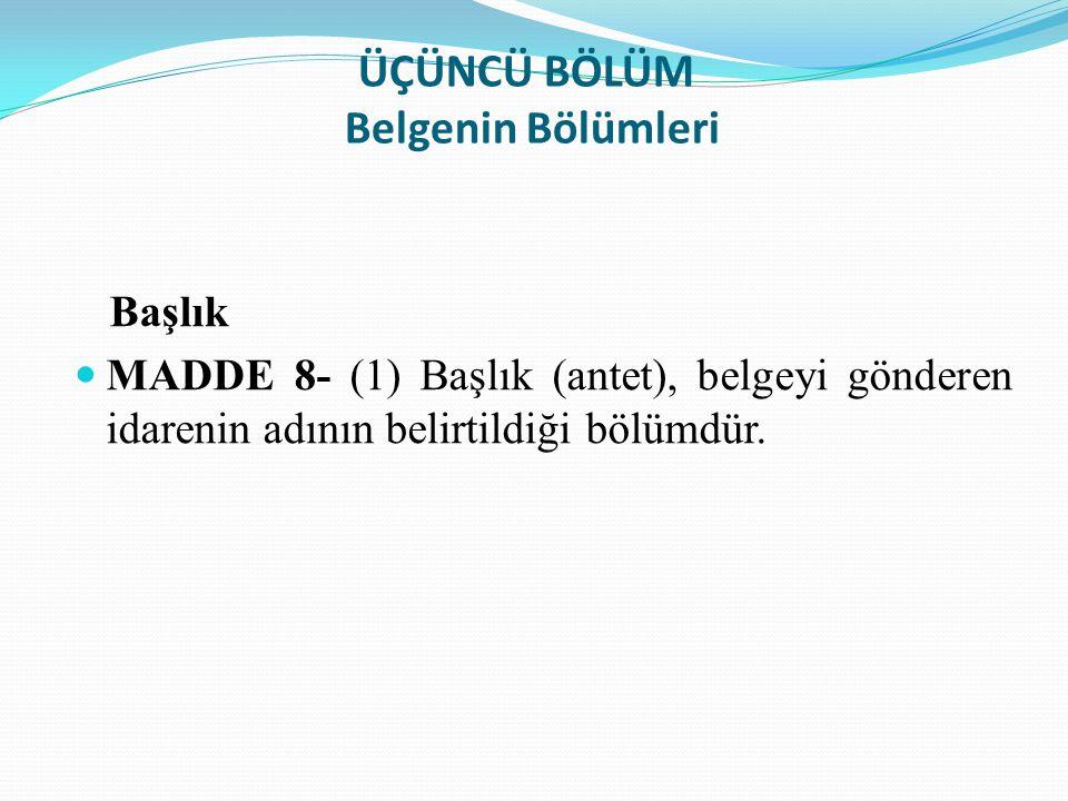 ÜÇÜNCÜ BÖLÜM Belgenin Bölümleri Başlık MADDE 8- (1) Başlık (antet), belgeyi gönderen idarenin adının belirtildiği bölümdür.