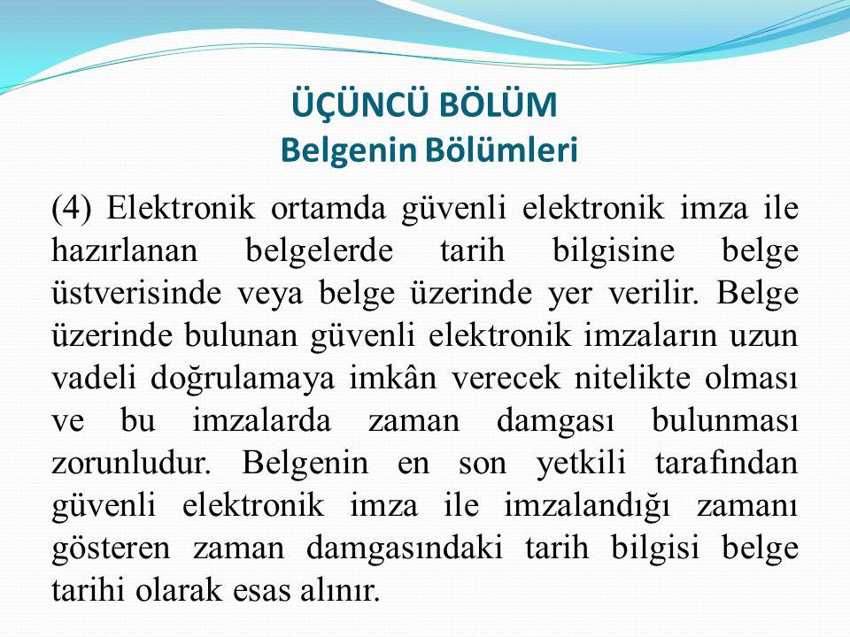 ÜÇÜNCÜ BÖLÜM Belgenin Bölümleri (4) Elektronik ortamda güvenli elektronik imza ile hazırlanan belgelerde tarih bilgisine belge üstverisinde veya belge