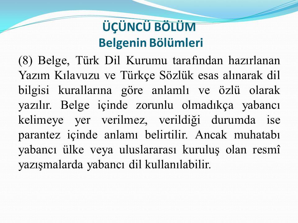 ÜÇÜNCÜ BÖLÜM Belgenin Bölümleri (8) Belge, Türk Dil Kurumu tarafından hazırlanan Yazım Kılavuzu ve Türkçe Sözlük esas alınarak dil bilgisi kurallarına