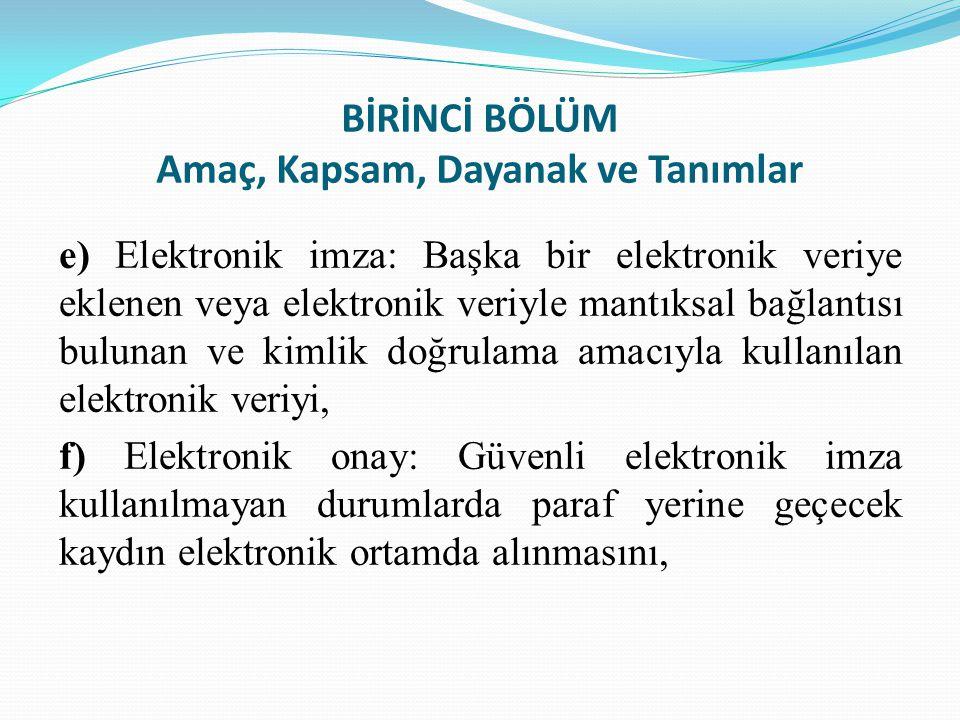 BİRİNCİ BÖLÜM Amaç, Kapsam, Dayanak ve Tanımlar e) Elektronik imza: Başka bir elektronik veriye eklenen veya elektronik veriyle mantıksal bağlantısı b