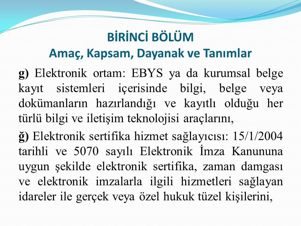 BİRİNCİ BÖLÜM Amaç, Kapsam, Dayanak ve Tanımlar g) Elektronik ortam: EBYS ya da kurumsal belge kayıt sistemleri içerisinde bilgi, belge veya dokümanla