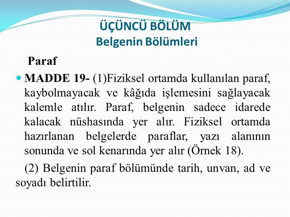 ÜÇÜNCÜ BÖLÜM Belgenin Bölümleri Paraf MADDE 19- (1)Fiziksel ortamda kullanılan paraf, kaybolmayacak ve kâğıda işlemesini sağlayacak kalemle atılır. Pa