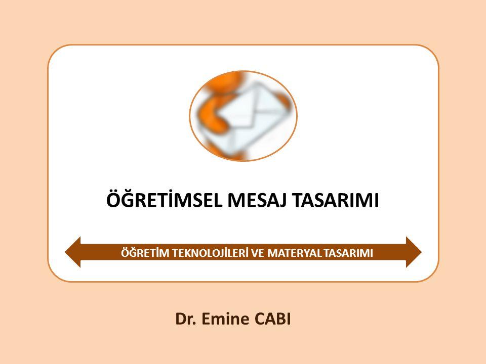 ÖĞRETİMSEL MESAJ TASARIMI ÖĞRETİM TEKNOLOJİLERİ VE MATERYAL TASARIMI Dr. Emine CABI