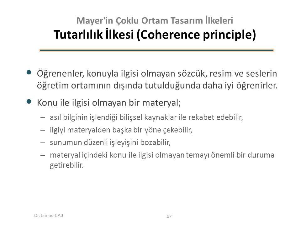 Dr. Emine CABI Mayer'in Çoklu Ortam Tasarım İlkeleri Tutarlılık İlkesi (Coherence principle) Öğrenenler, konuyla ilgisi olmayan sözcük, resim ve sesle