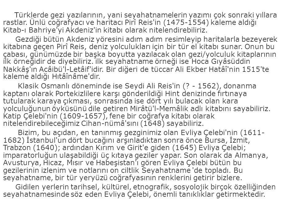 Türklerde gezi yazılarının, yani seyahatnamelerin yazımı çok sonraki yıllara rastlar. Ünlü coğrafyacı ve haritacı Pirî Reis'in (1475-1554) kaleme aldı