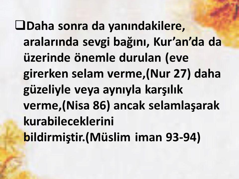  Daha sonra da yanındakilere, aralarında sevgi bağını, Kur'an'da da üzerinde önemle durulan (eve girerken selam verme,(Nur 27) daha güzeliyle veya ay
