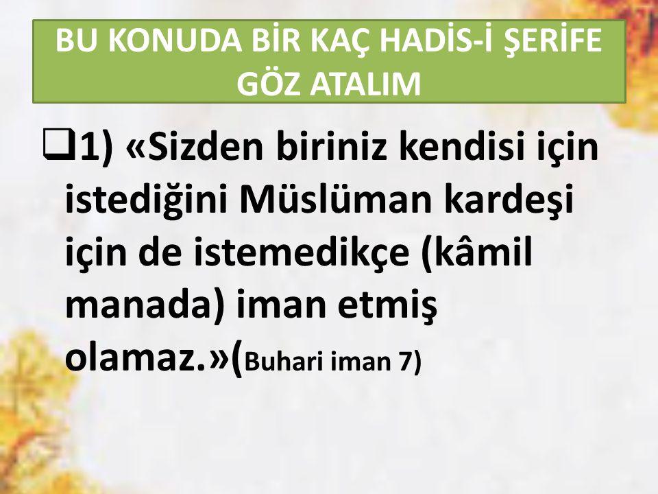 BU KONUDA BİR KAÇ HADİS-İ ŞERİFE GÖZ ATALIM  1) «Sizden biriniz kendisi için istediğini Müslüman kardeşi için de istemedikçe (kâmil manada) iman etmiş olamaz.»( Buhari iman 7)