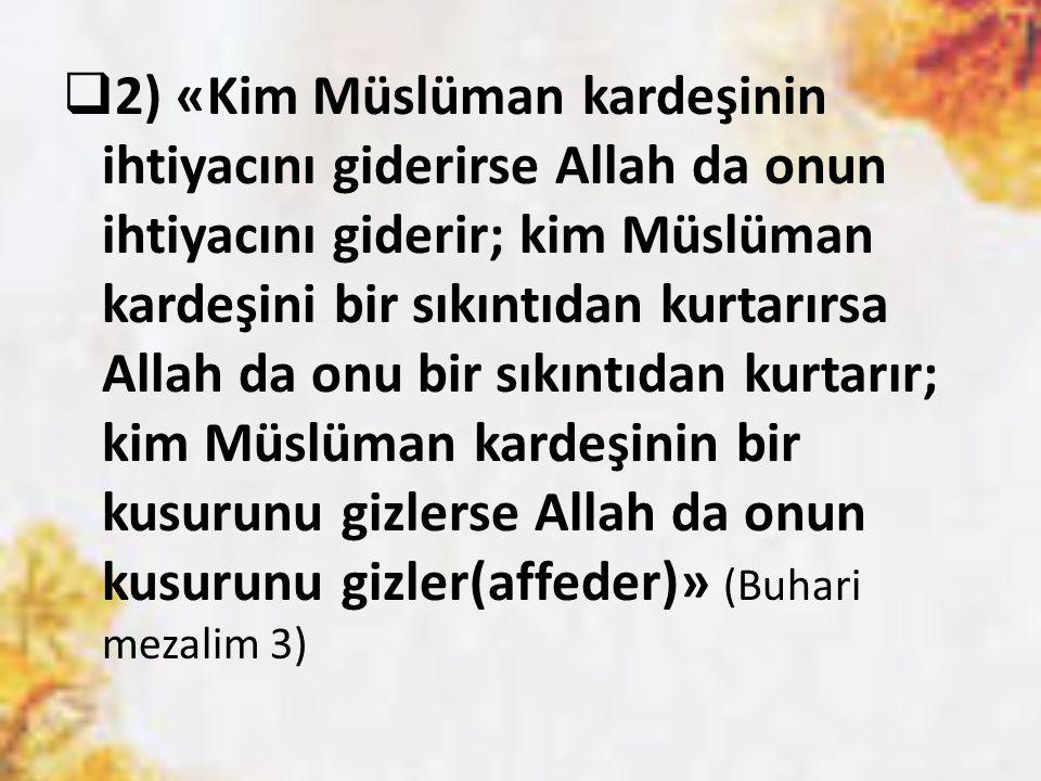  2) «Kim Müslüman kardeşinin ihtiyacını giderirse Allah da onun ihtiyacını giderir; kim Müslüman kardeşini bir sıkıntıdan kurtarırsa Allah da onu bir sıkıntıdan kurtarır; kim Müslüman kardeşinin bir kusurunu gizlerse Allah da onun kusurunu gizler(affeder)» (Buhari mezalim 3)