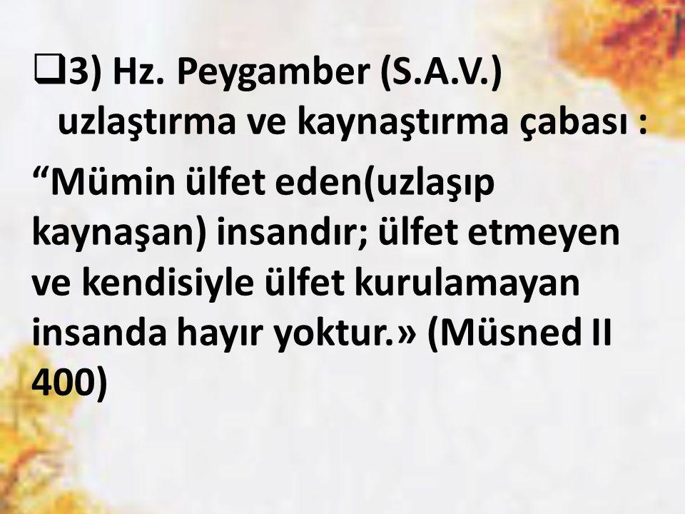 """ 3) Hz. Peygamber (S.A.V.) uzlaştırma ve kaynaştırma çabası : """"Mümin ülfet eden(uzlaşıp kaynaşan) insandır; ülfet etmeyen ve kendisiyle ülfet kurulam"""