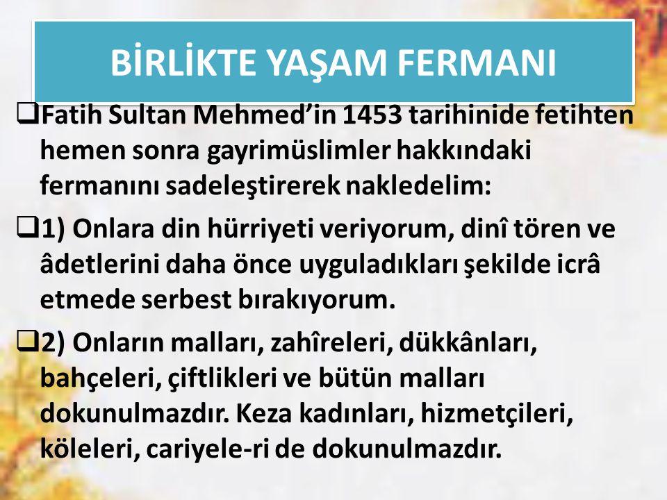 BİRLİKTE YAŞAM FERMANI  Fatih Sultan Mehmed'in 1453 tarihinide fetihten hemen sonra gayrimüslimler hakkındaki fermanını sadeleştirerek nakledelim:  1) Onlara din hürriyeti veriyorum, dinî tören ve âdetlerini daha önce uyguladıkları şekilde icrâ etmede serbest bırakıyorum.