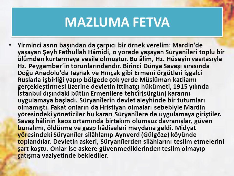 MAZLUMA FETVA Yirminci asrın başından da çarpıcı bir örnek verelim: Mardin'de yaşayan Şeyh Fethullah Hâmidi, o yörede yaşayan Süryanîleri toplu bir öl