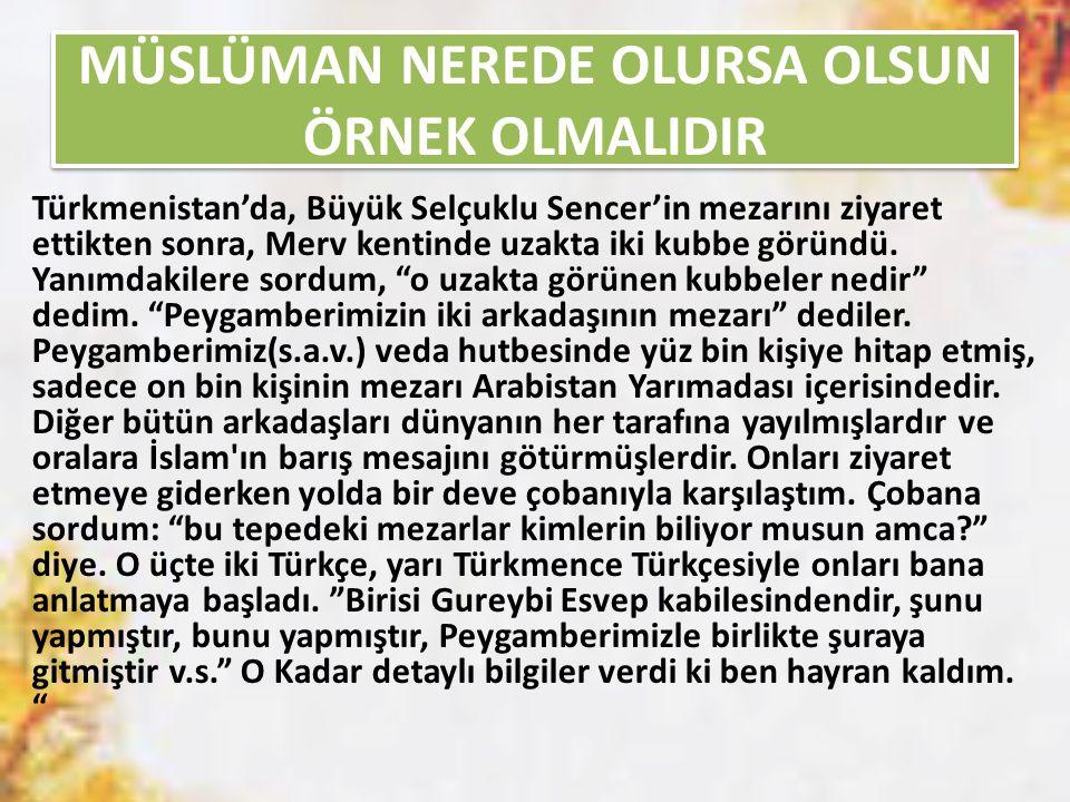 MÜSLÜMAN NEREDE OLURSA OLSUN ÖRNEK OLMALIDIR Türkmenistan'da, Büyük Selçuklu Sencer'in mezarını ziyaret ettikten sonra, Merv kentinde uzakta iki kubbe göründü.