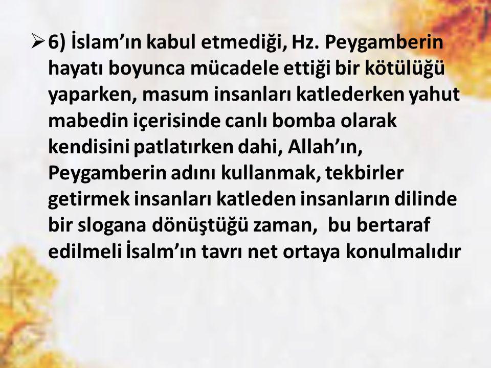  6) İslam'ın kabul etmediği, Hz. Peygamberin hayatı boyunca mücadele ettiği bir kötülüğü yaparken, masum insanları katlederken yahut mabedin içerisin