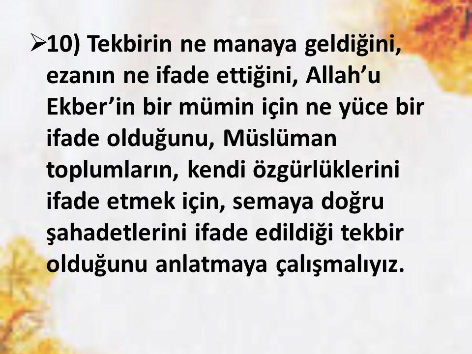  10) Tekbirin ne manaya geldiğini, ezanın ne ifade ettiğini, Allah'u Ekber'in bir mümin için ne yüce bir ifade olduğunu, Müslüman toplumların, kendi
