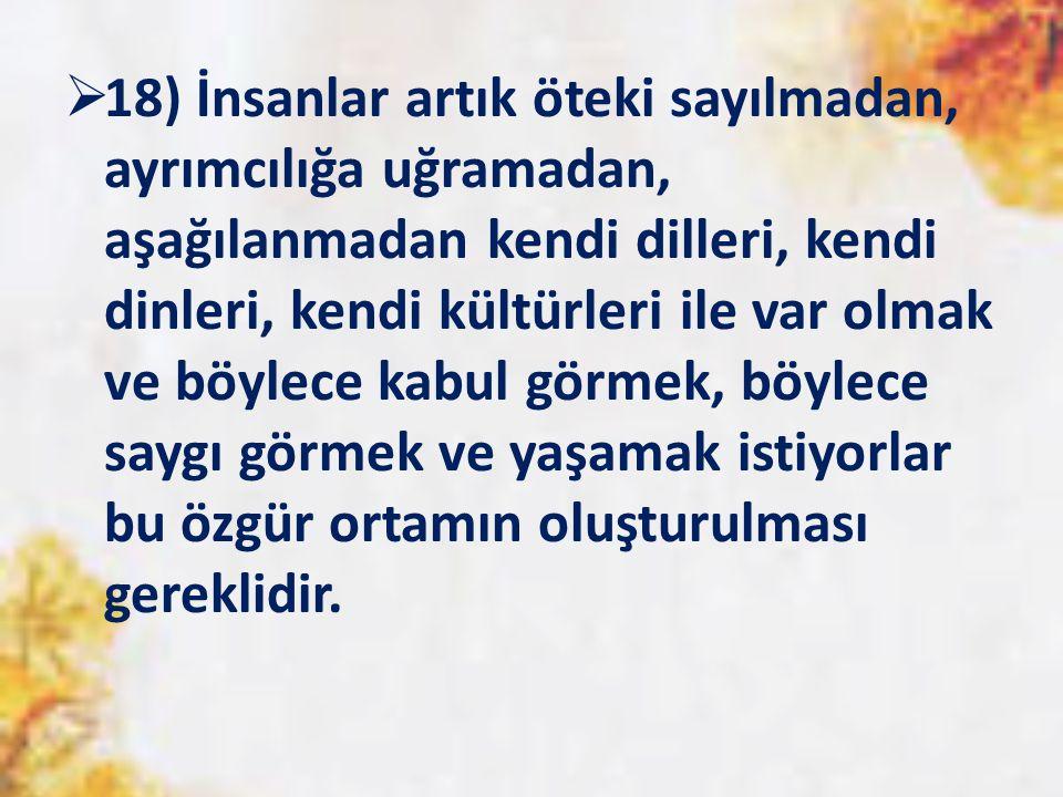  18) İnsanlar artık öteki sayılmadan, ayrımcılığa uğramadan, aşağılanmadan kendi dilleri, kendi dinleri, kendi kültürleri ile var olmak ve böylece ka