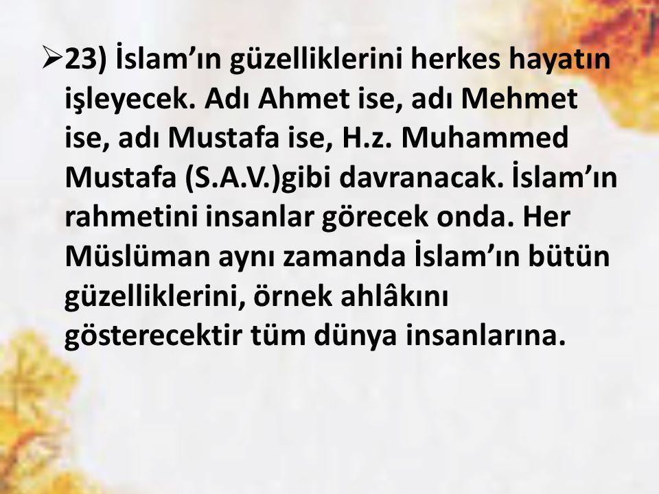  23) İslam'ın güzelliklerini herkes hayatın işleyecek. Adı Ahmet ise, adı Mehmet ise, adı Mustafa ise, H.z. Muhammed Mustafa (S.A.V.)gibi davranacak.