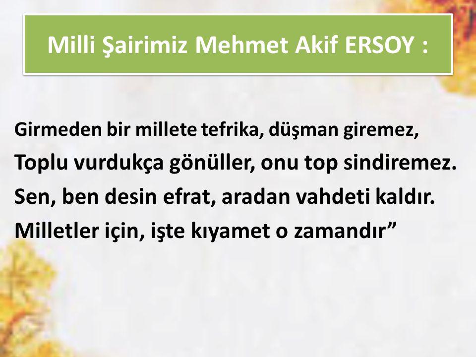 Milli Şairimiz Mehmet Akif ERSOY : Girmeden bir millete tefrika, düşman giremez, Toplu vurdukça gönüller, onu top sindiremez. Sen, ben desin efrat, ar