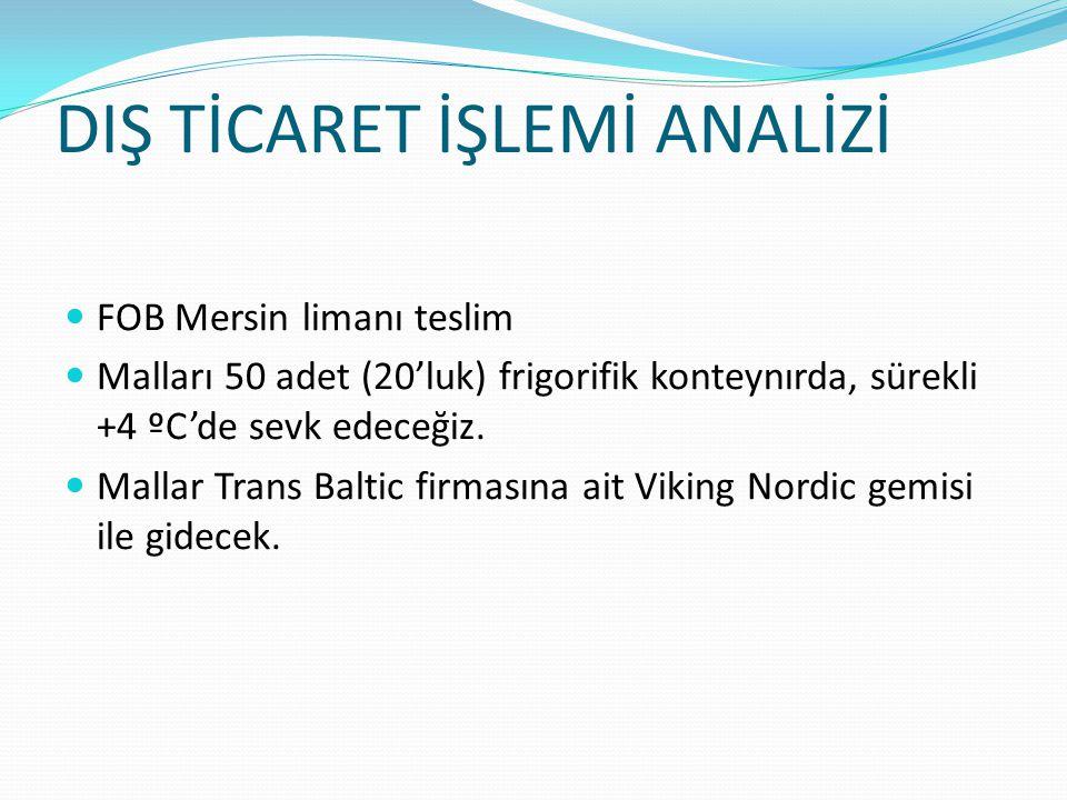 DIŞ TİCARET İŞLEMİ ANALİZİ FOB Mersin limanı teslim Malları 50 adet (20'luk) frigorifik konteynırda, sürekli +4 ºC'de sevk edeceğiz. Mallar Trans Balt