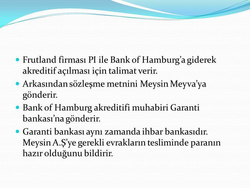 Frutland firması PI ile Bank of Hamburg'a giderek akreditif açılması için talimat verir. Arkasından sözleşme metnini Meysin Meyva'ya gönderir. Bank of
