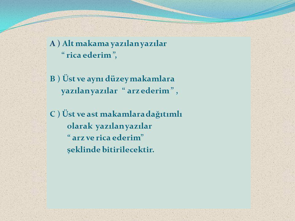 """A ) Alt makama yazılan yazılar """" rica ederim """", B ) Üst ve aynı düzey makamlara yazılan yazılar """" arz ederim """", C ) Üst ve ast makamlara dağıtımlı ola"""