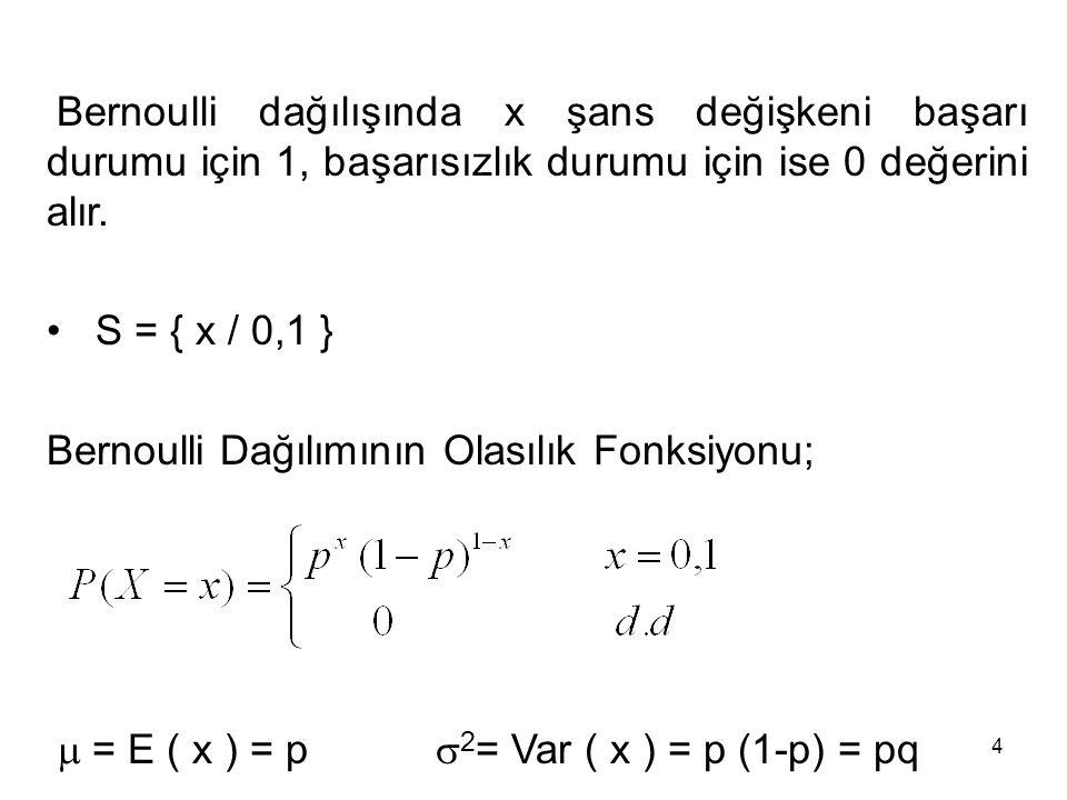 4 Bernoulli dağılışında x şans değişkeni başarı durumu için 1, başarısızlık durumu için ise 0 değerini alır. S = { x / 0,1 } Bernoulli Dağılımının Ola