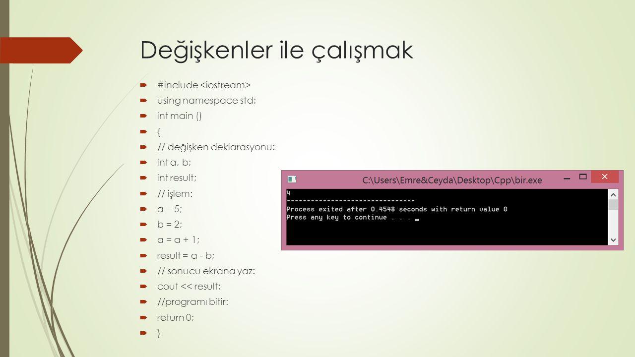 Değişkenler ile çalışmak  #include  using namespace std;  int main ()  {  // değişken deklarasyonu:  int a, b;  int result;  // işlem:  a = 5