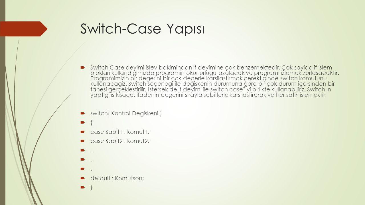 Switch-Case Yapısı  Switch Case deyimi islev bakimindan if deyimine çok benzemektedir. Çok sayida if islem bloklari kullandigimizda programin okunurl