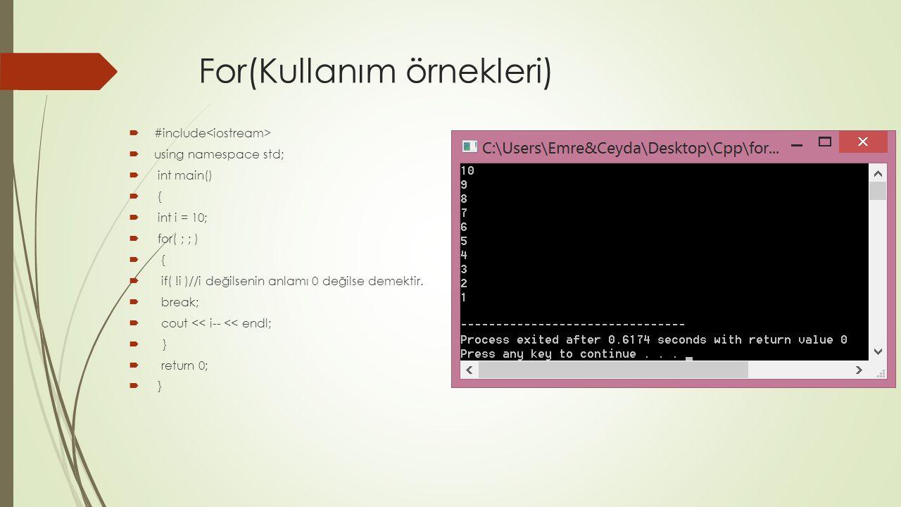 For(Kullanım örnekleri)  #include  using namespace std;  int main()  {  int i = 10;  for( ; ; )  {  if( !i )//i değilsenin anlamı 0 değilse de