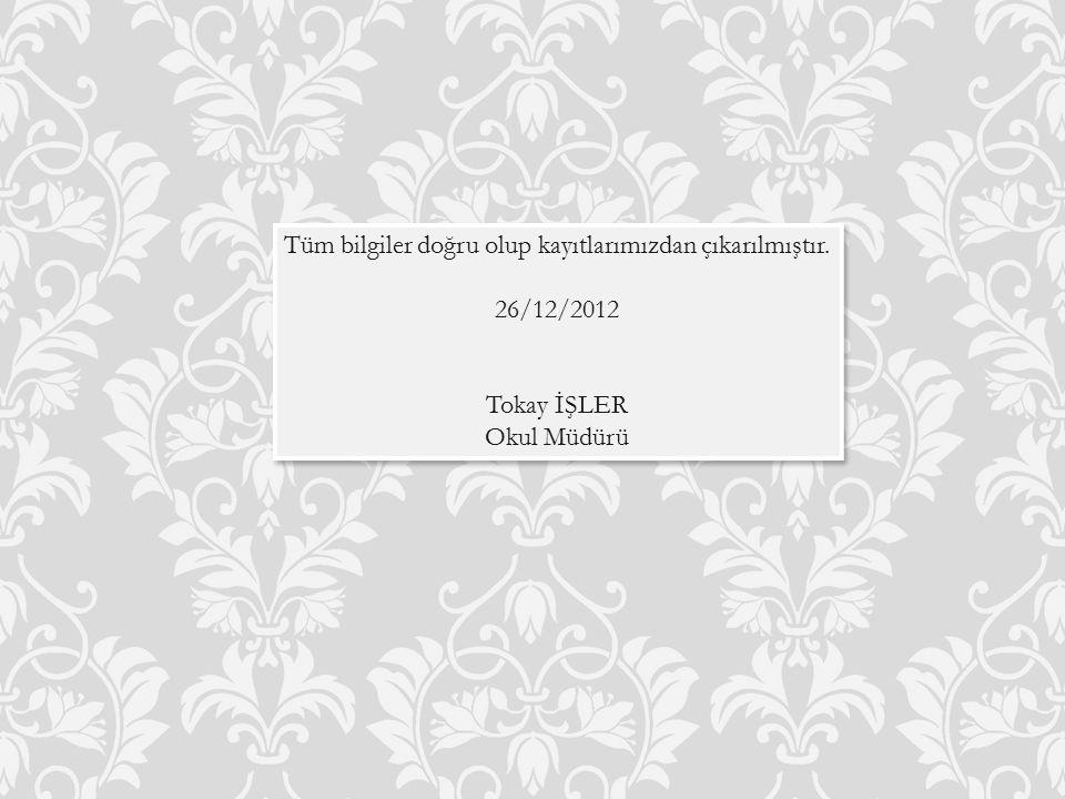 Tüm bilgiler doğru olup kayıtlarımızdan çıkarılmıştır. 26/12/2012 Tokay İŞLER Okul Müdürü Tüm bilgiler doğru olup kayıtlarımızdan çıkarılmıştır. 26/12
