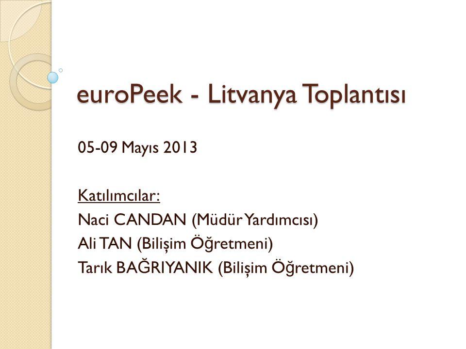 euroPeek - Litvanya Toplantısı 05-09 Mayıs 2013 Katılımcılar: Naci CANDAN (Müdür Yardımcısı) Ali TAN (Bilişim Ö ğ retmeni) Tarık BA Ğ RIYANIK (Bilişim Ö ğ retmeni)