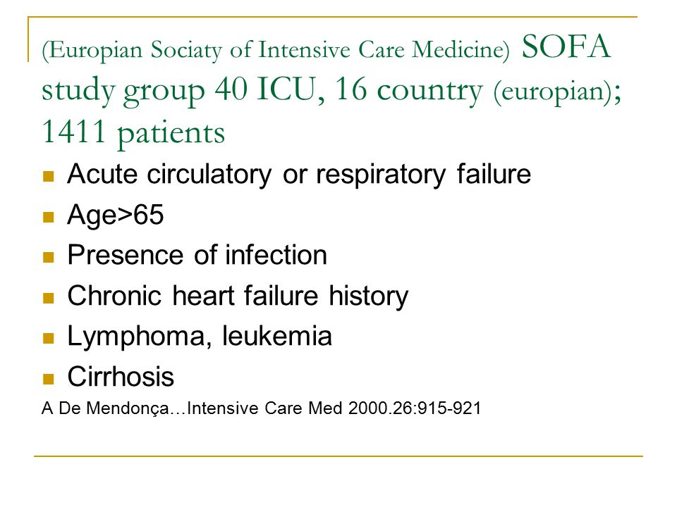 (Europian Sociaty of Intensive Care Medicine) SOFA study group 40 ICU, 16 country (europian) ; 1411 patients Acute circulatory or respiratory failure Age>65 Presence of infection Chronic heart failure history Lymphoma, leukemia Cirrhosis A De Mendonça…Intensive Care Med 2000.26:915-921
