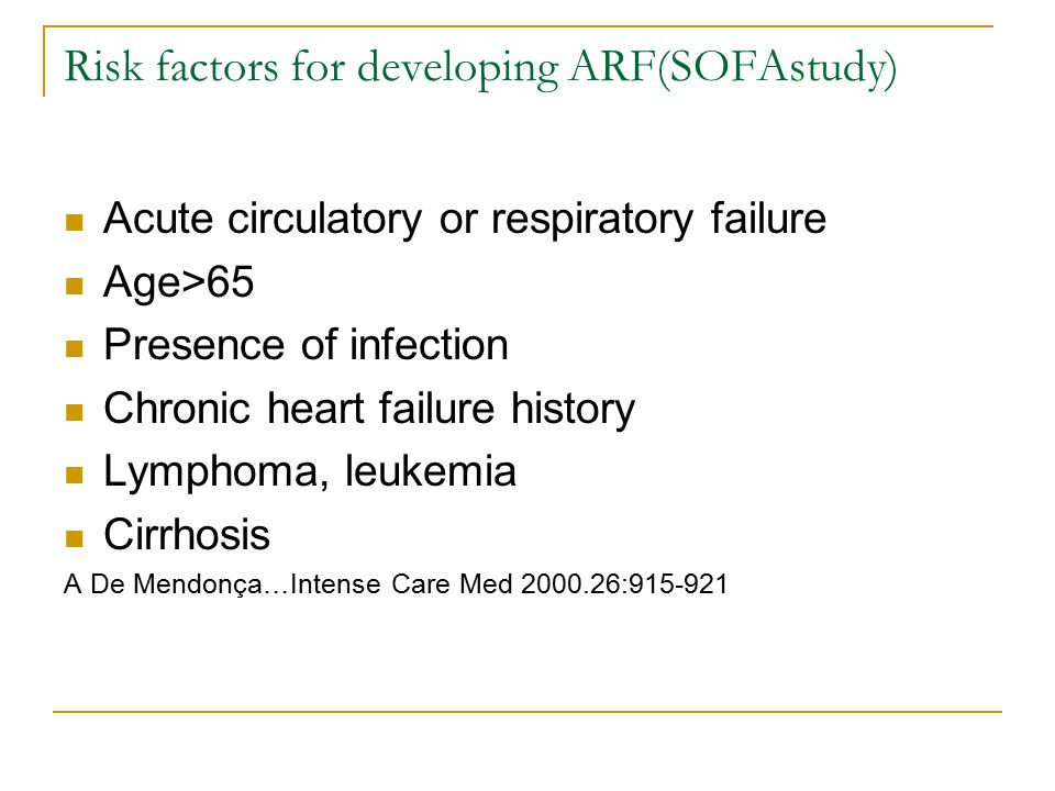 Risk factors for developing ARF(SOFAstudy) Acute circulatory or respiratory failure Age>65 Presence of infection Chronic heart failure history Lymphoma, leukemia Cirrhosis A De Mendonça…Intense Care Med 2000.26:915-921