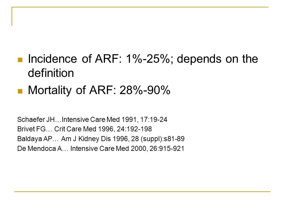 Incidence of ARF: 1%-25%; depends on the definition Mortality of ARF: 28%-90% Schaefer JH…Intensive Care Med 1991, 17:19-24 Brivet FG… Crit Care Med 1996, 24:192-198 Baldaya AP… Am J Kidney Dis 1996, 28 (suppl):s81-89 De Mendoca A… Intensive Care Med 2000, 26:915-921