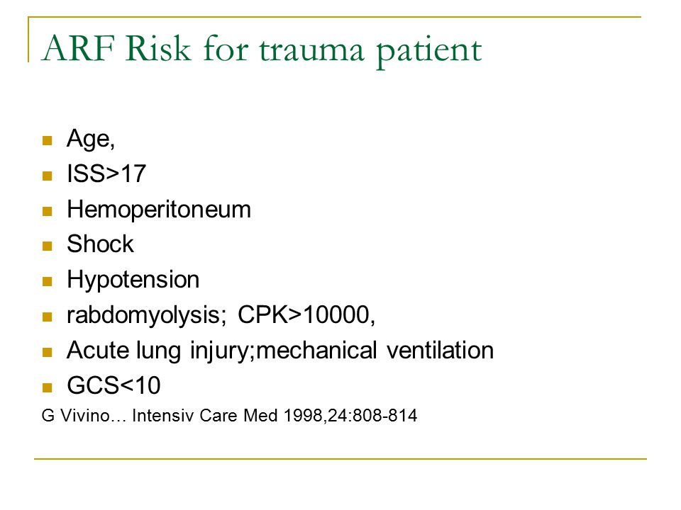 ARF Risk for trauma patient Age, ISS>17 Hemoperitoneum Shock Hypotension rabdomyolysis; CPK>10000, Acute lung injury;mechanical ventilation GCS<10 G V