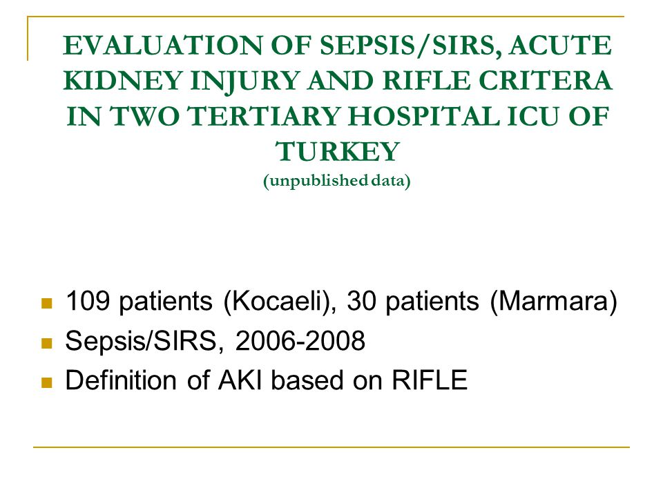 EVALUATION OF SEPSIS/SIRS, ACUTE KIDNEY INJURY AND RIFLE CRITERA IN TWO TERTIARY HOSPITAL ICU OF TURKEY (unpublished data) 109 patients (Kocaeli), 30